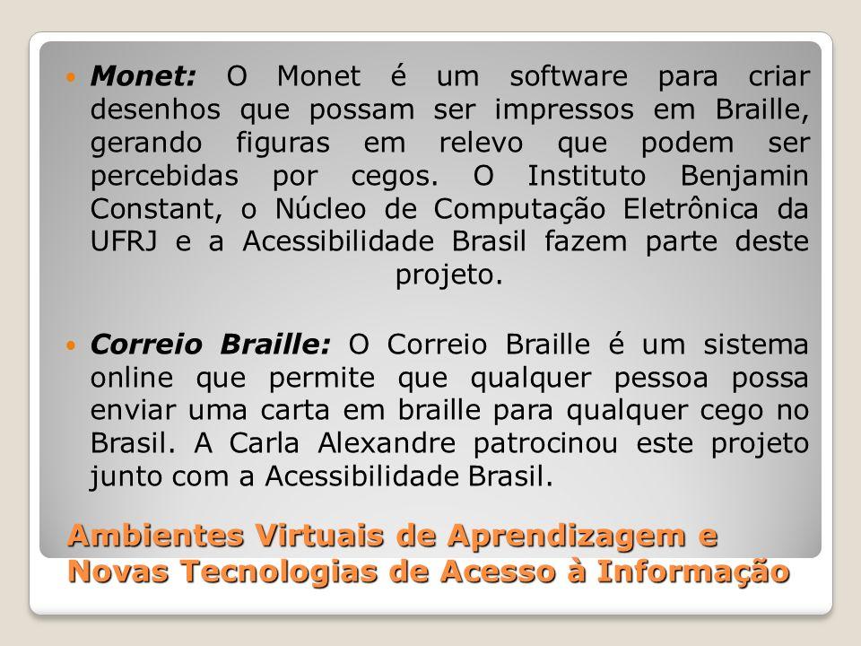 Monet: O Monet é um software para criar desenhos que possam ser impressos em Braille, gerando figuras em relevo que podem ser percebidas por cegos. O Instituto Benjamin Constant, o Núcleo de Computação Eletrônica da UFRJ e a Acessibilidade Brasil fazem parte deste projeto.