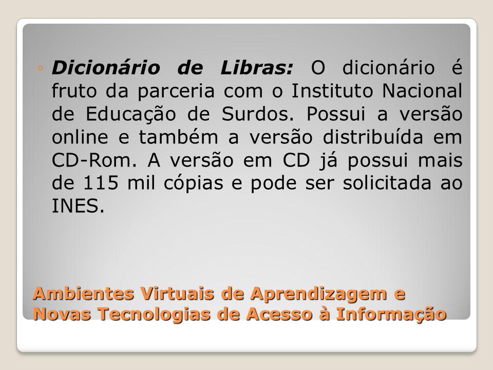 Dicionário de Libras: O dicionário é fruto da parceria com o Instituto Nacional de Educação de Surdos. Possui a versão online e também a versão distribuída em CD-Rom. A versão em CD já possui mais de 115 mil cópias e pode ser solicitada ao INES.