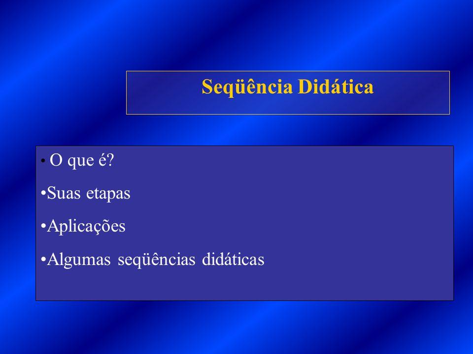 Seqüência Didática Suas etapas Aplicações Algumas seqüências didáticas