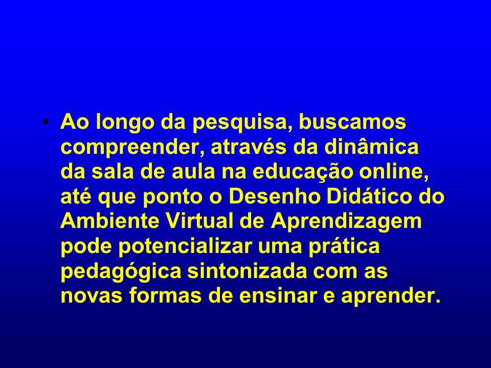 Ao longo da pesquisa, buscamos compreender, através da dinâmica da sala de aula na educação online, até que ponto o Desenho Didático do Ambiente Virtual de Aprendizagem pode potencializar uma prática pedagógica sintonizada com as novas formas de ensinar e aprender.