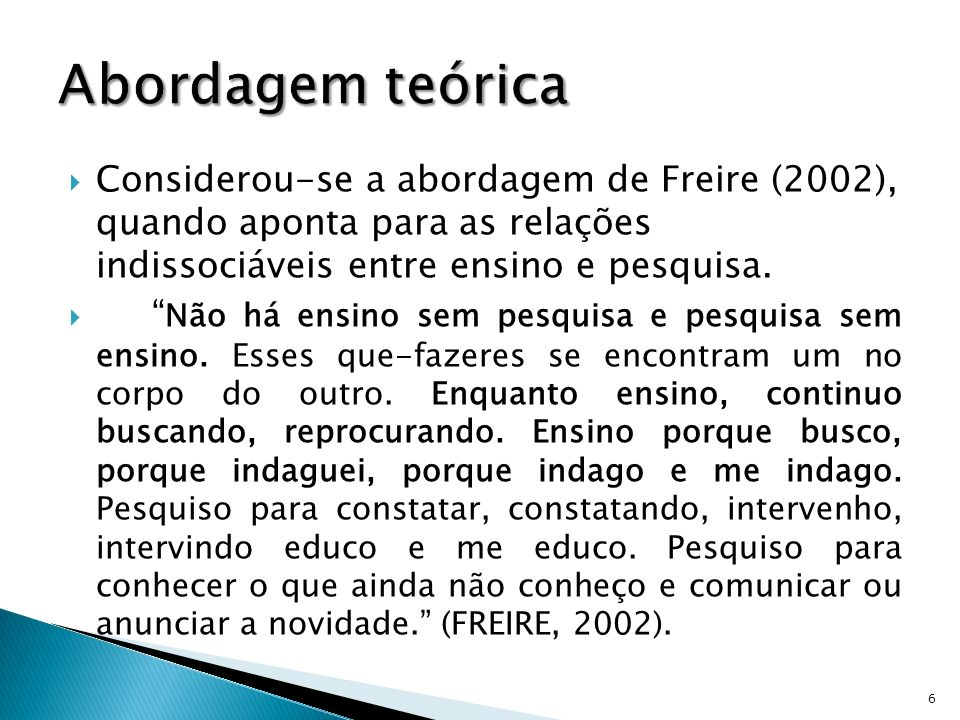 Abordagem teórica Considerou-se a abordagem de Freire (2002), quando aponta para as relações indissociáveis entre ensino e pesquisa.