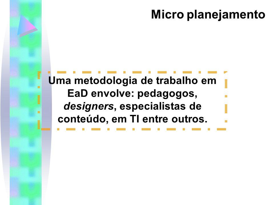 Micro planejamento Uma metodologia de trabalho em EaD envolve: pedagogos, designers, especialistas de conteúdo, em TI entre outros.