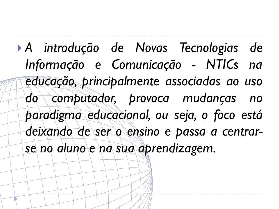 A introdução de Novas Tecnologias de Informação e Comunicação - NTICs na educação, principalmente associadas ao uso do computador, provoca mudanças no paradigma educacional, ou seja, o foco está deixando de ser o ensino e passa a centrar- se no aluno e na sua aprendizagem.