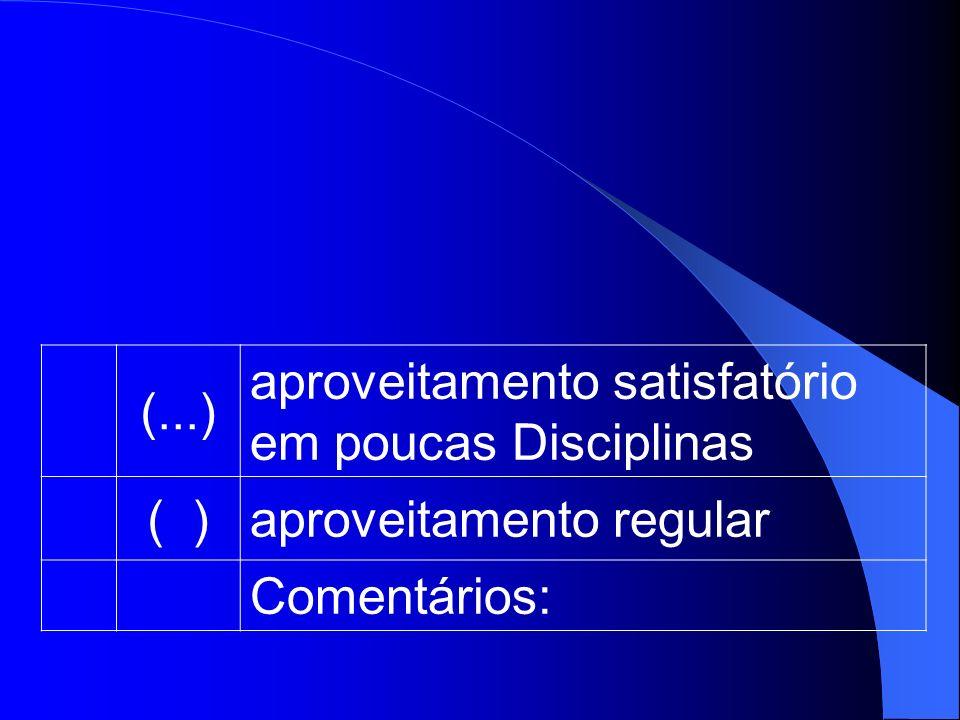 (...) aproveitamento satisfatório em poucas Disciplinas ( ) aproveitamento regular Comentários: