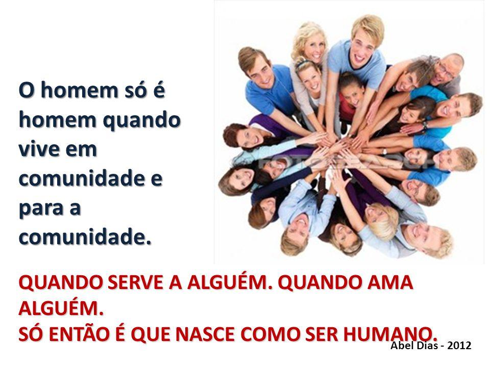 O homem só é homem quando vive em comunidade e para a comunidade.