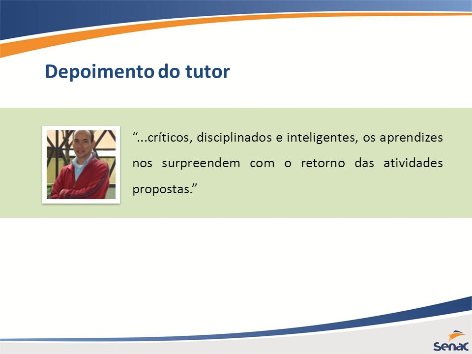 Depoimento do tutor ...críticos, disciplinados e inteligentes, os aprendizes nos surpreendem com o retorno das atividades propostas.