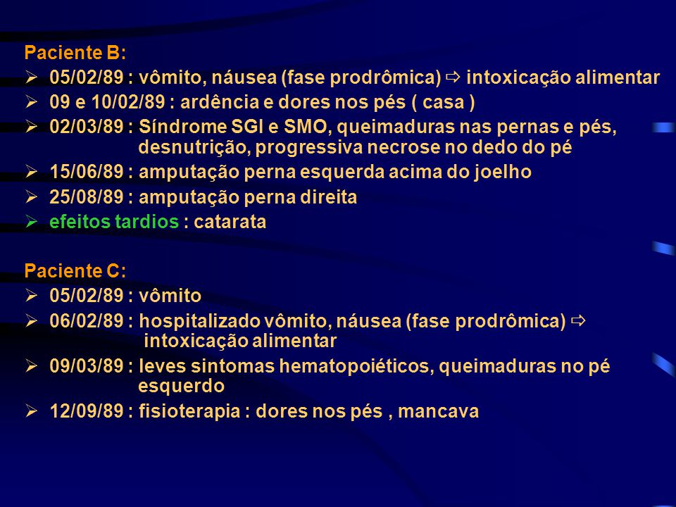 Paciente B: 05/02/89 : vômito, náusea (fase prodrômica)  intoxicação alimentar. 09 e 10/02/89 : ardência e dores nos pés ( casa )