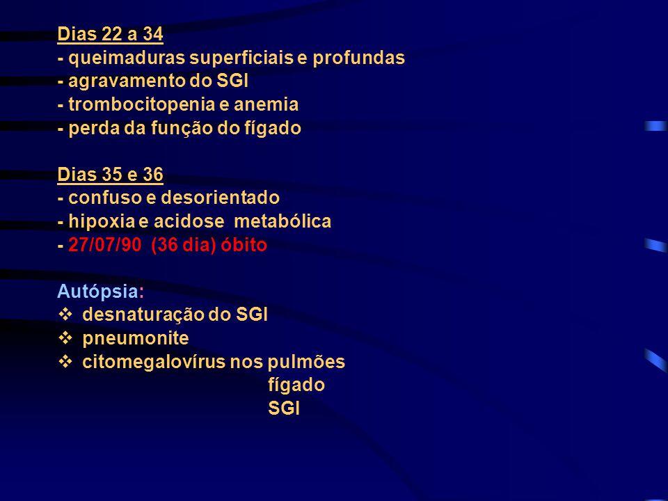 Dias 22 a 34 - queimaduras superficiais e profundas. - agravamento do SGI. - trombocitopenia e anemia.