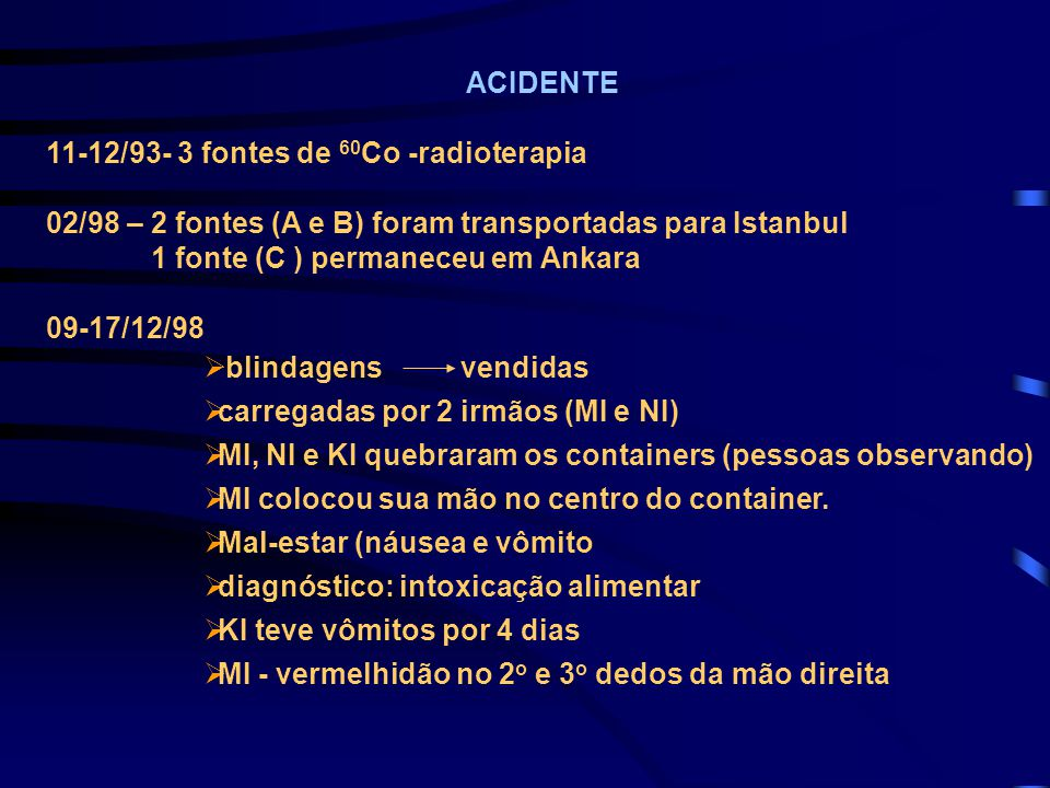 ACIDENTE 11-12/93- 3 fontes de 60Co -radioterapia. 02/98 – 2 fontes (A e B) foram transportadas para Istanbul.