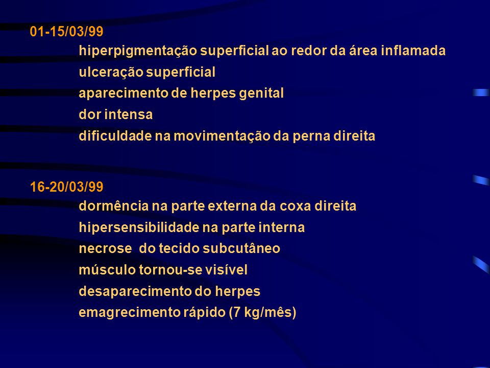 01-15/03/99 hiperpigmentação superficial ao redor da área inflamada. ulceração superficial. aparecimento de herpes genital.