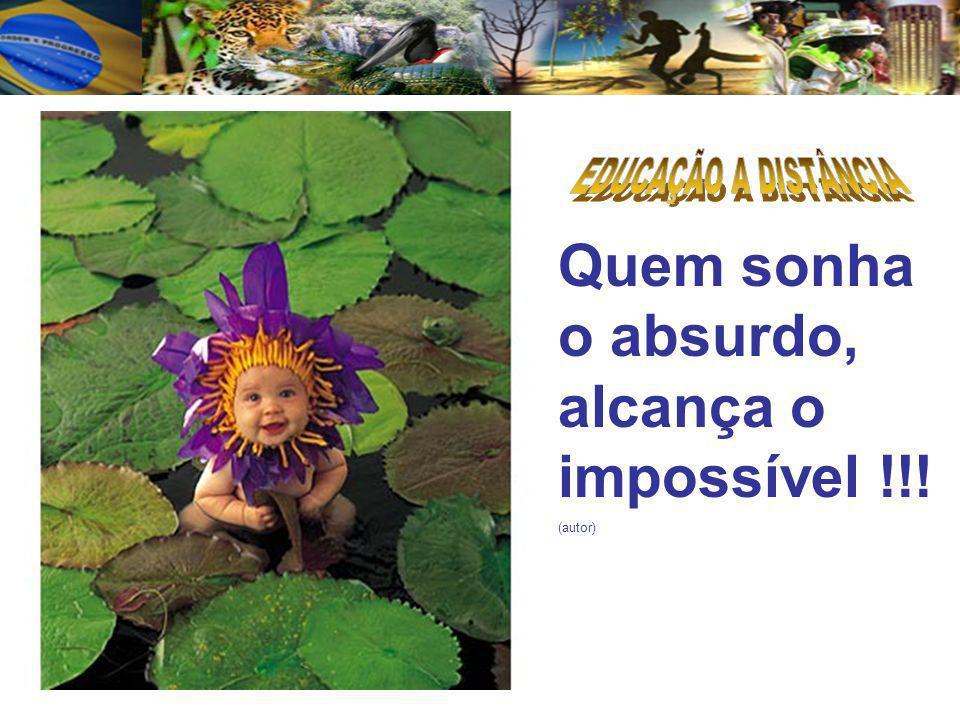 Quem sonha o absurdo, alcança o impossível !!!