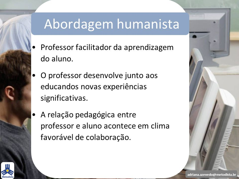 Abordagem humanista Professor facilitador da aprendizagem do aluno.