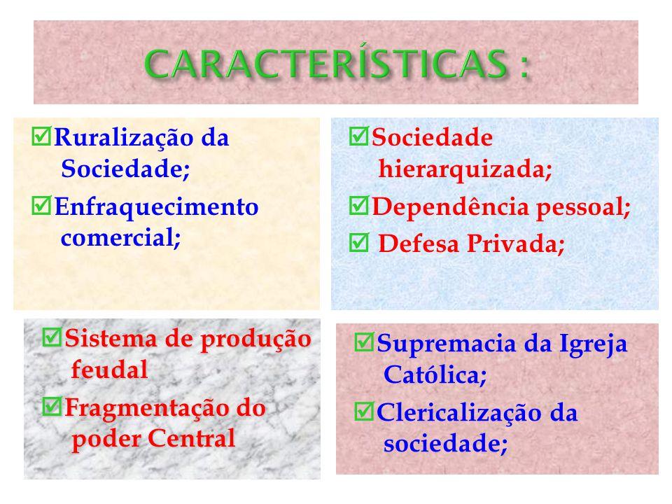 CARACTERÍSTICAS : Ruralização da Sociedade; Enfraquecimento comercial; Sociedade hierarquizada; Dependência pessoal;  Defesa Privada;