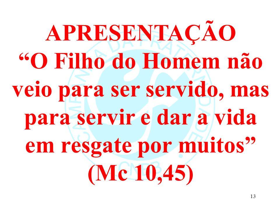 APRESENTAÇÃO O Filho do Homem não veio para ser servido, mas para servir e dar a vida em resgate por muitos (Mc 10,45)