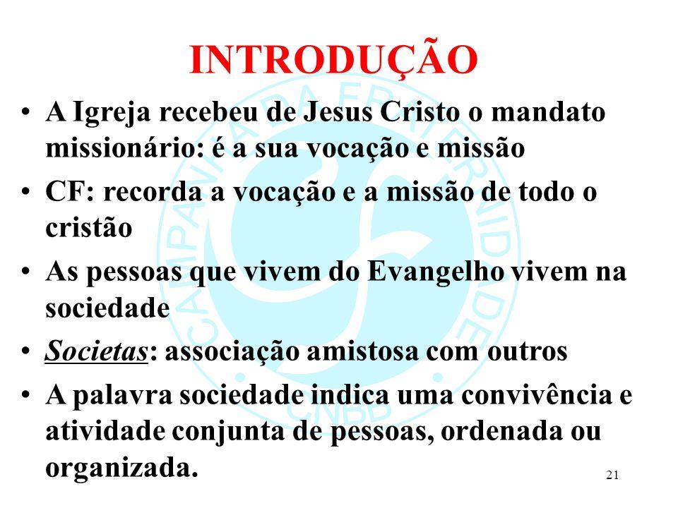 INTRODUÇÃO A Igreja recebeu de Jesus Cristo o mandato missionário: é a sua vocação e missão. CF: recorda a vocação e a missão de todo o cristão.