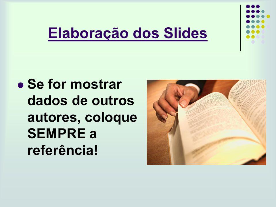 Elaboração dos Slides Se for mostrar dados de outros autores, coloque SEMPRE a referência!