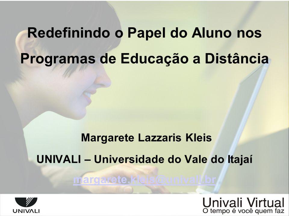 Redefinindo o Papel do Aluno nos Programas de Educação a Distância Margarete Lazzaris Kleis UNIVALI – Universidade do Vale do Itajaí margarete.kleis@univali.br