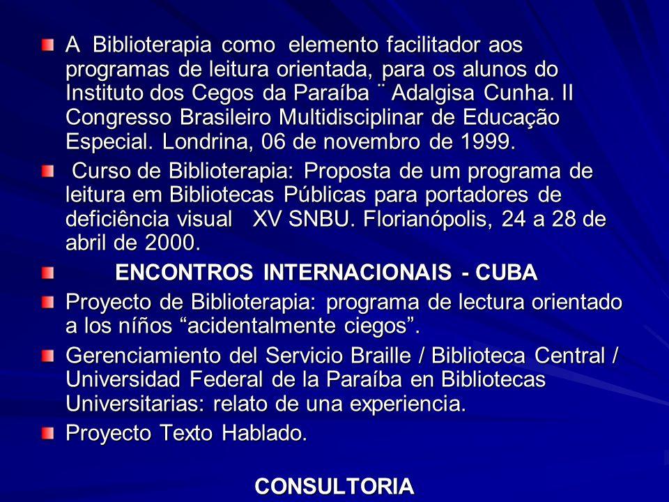 A Biblioterapia como elemento facilitador aos programas de leitura orientada, para os alunos do Instituto dos Cegos da Paraíba ¨ Adalgisa Cunha. II Congresso Brasileiro Multidisciplinar de Educação Especial. Londrina, 06 de novembro de 1999.