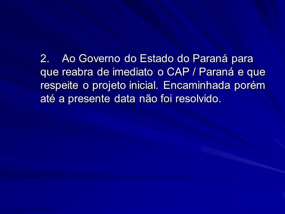 2. Ao Governo do Estado do Paraná para que reabra de imediato o CAP / Paraná e que respeite o projeto inicial.