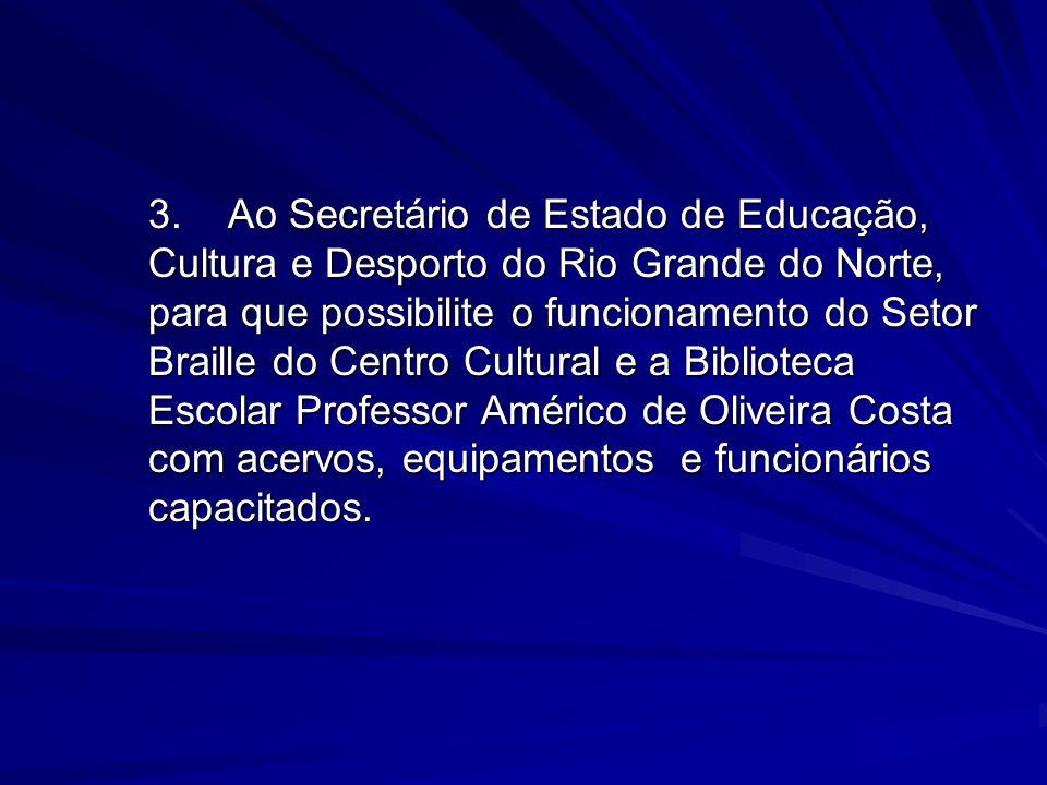 3. Ao Secretário de Estado de Educação, Cultura e Desporto do Rio Grande do Norte, para que possibilite o funcionamento do Setor Braille do Centro Cultural e a Biblioteca Escolar Professor Américo de Oliveira Costa com acervos, equipamentos e funcionários capacitados.