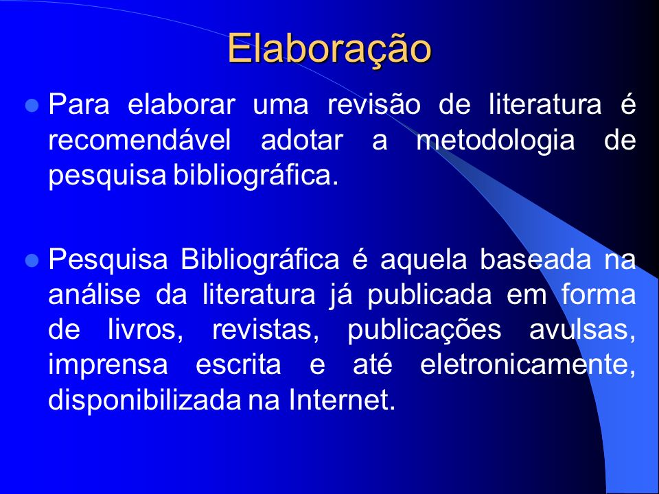 Elaboração Para elaborar uma revisão de literatura é recomendável adotar a metodologia de pesquisa bibliográfica.