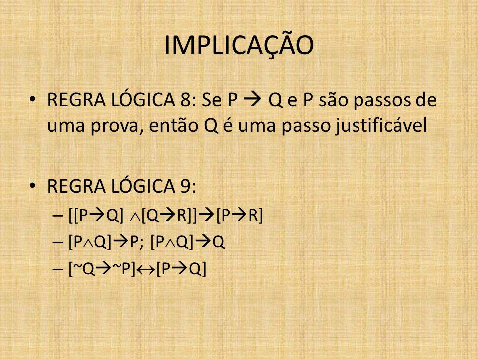 IMPLICAÇÃO REGRA LÓGICA 8: Se P  Q e P são passos de uma prova, então Q é uma passo justificável. REGRA LÓGICA 9: