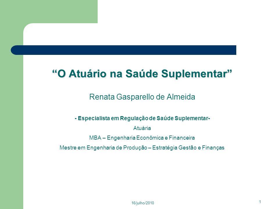 O Atuário na Saúde Suplementar Renata Gasparello de Almeida - Especialista em Regulação de Saúde Suplementar- Atuária MBA – Engenharia Econômica e Financeira Mestre em Engenharia de Produção – Estratégia Gestão e Finanças