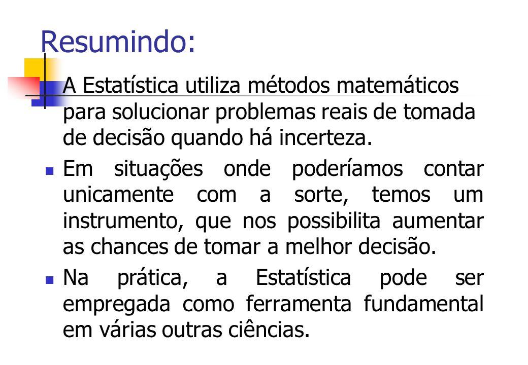 Resumindo:A Estatística utiliza métodos matemáticos para solucionar problemas reais de tomada de decisão quando há incerteza.