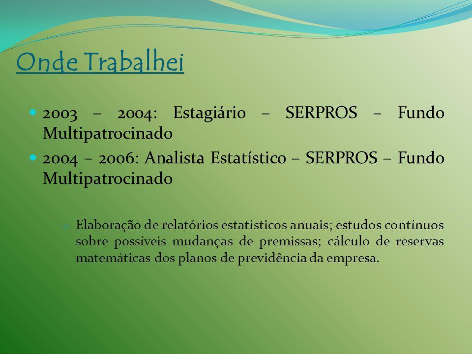 Onde Trabalhei2003 – 2004: Estagiário – SERPROS – Fundo Multipatrocinado. 2004 – 2006: Analista Estatístico – SERPROS – Fundo Multipatrocinado.