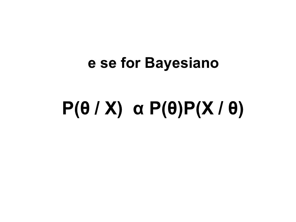 e se for Bayesiano P(θ / X) α P(θ)P(X / θ)
