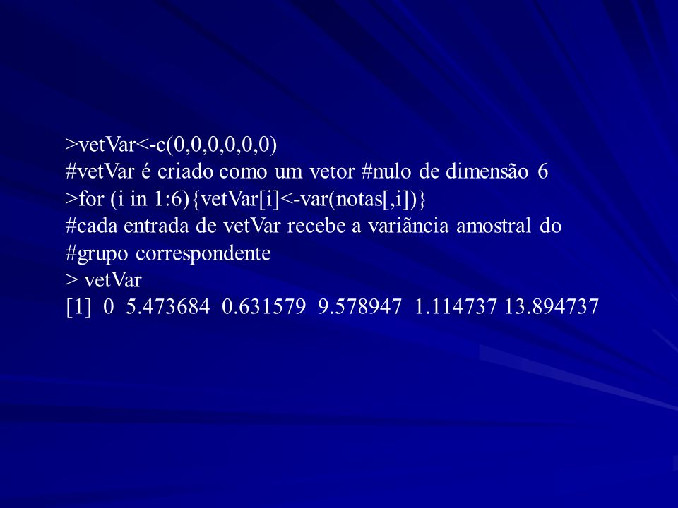 >vetVar<-c(0,0,0,0,0,0) #vetVar é criado como um vetor #nulo de dimensão 6. >for (i in 1:6){vetVar[i]<-var(notas[,i])}