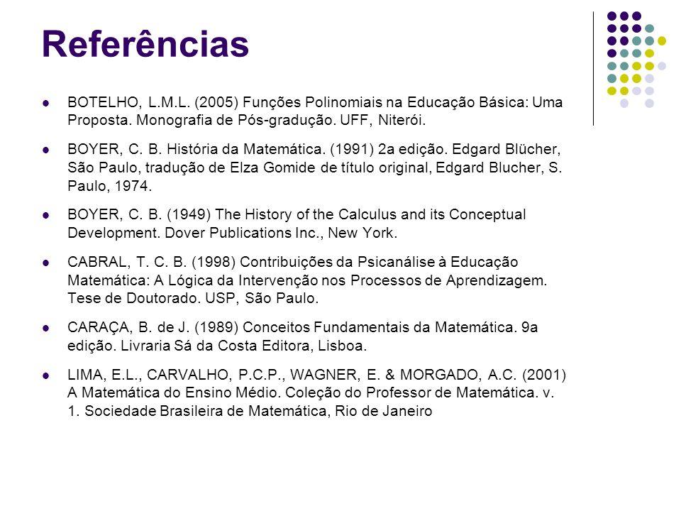 Referências BOTELHO, L.M.L. (2005) Funções Polinomiais na Educação Básica: Uma Proposta. Monografia de Pós-gradução. UFF, Niterói.
