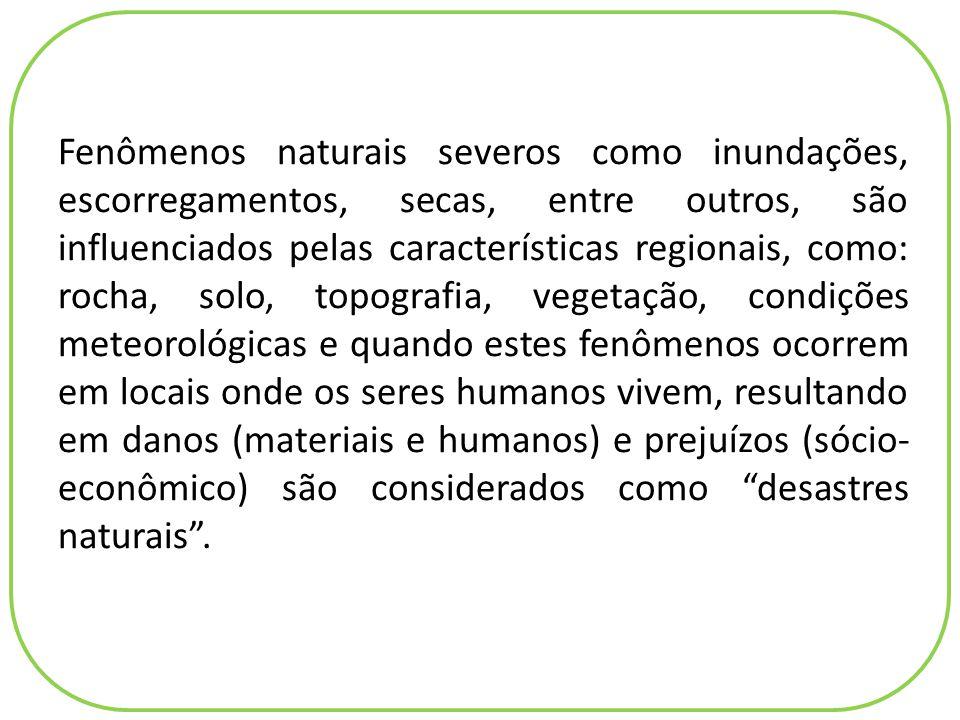 Fenômenos naturais severos como inundações, escorregamentos, secas, entre outros, são influenciados pelas características regionais, como: rocha, solo, topografia, vegetação, condições meteorológicas e quando estes fenômenos ocorrem em locais onde os seres humanos vivem, resultando em danos (materiais e humanos) e prejuízos (sócio-econômico) são considerados como desastres naturais .