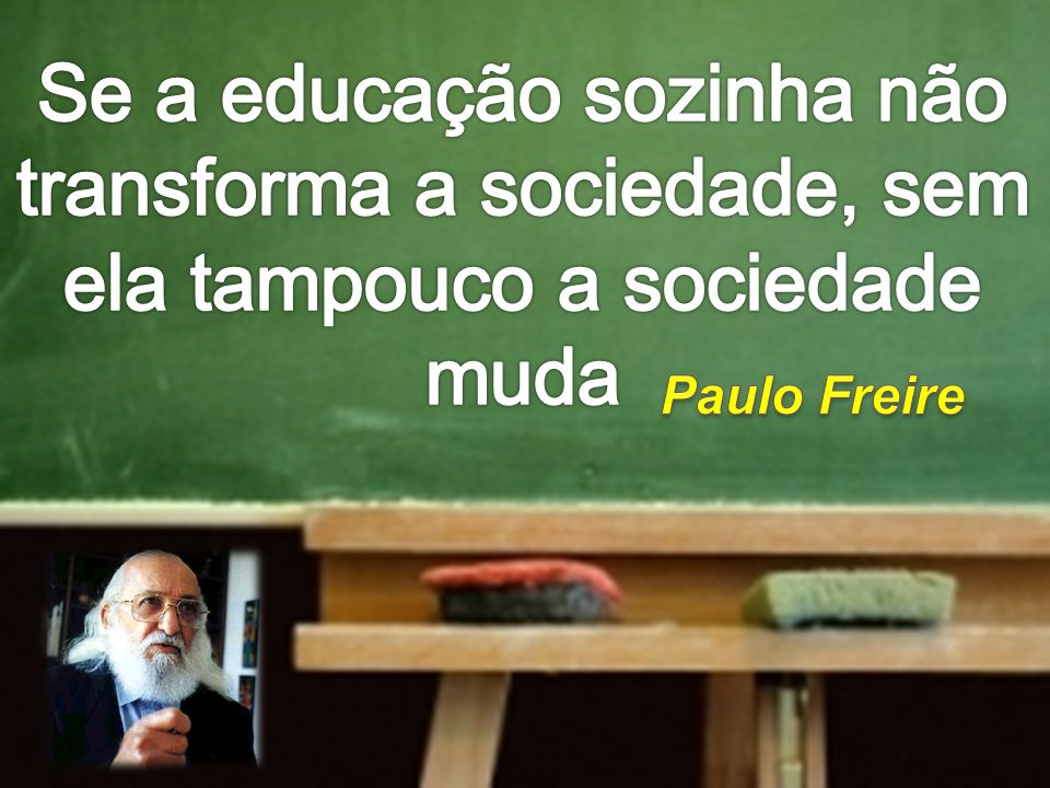 Se a educação sozinha não transforma a sociedade, sem ela tampouco a sociedade muda