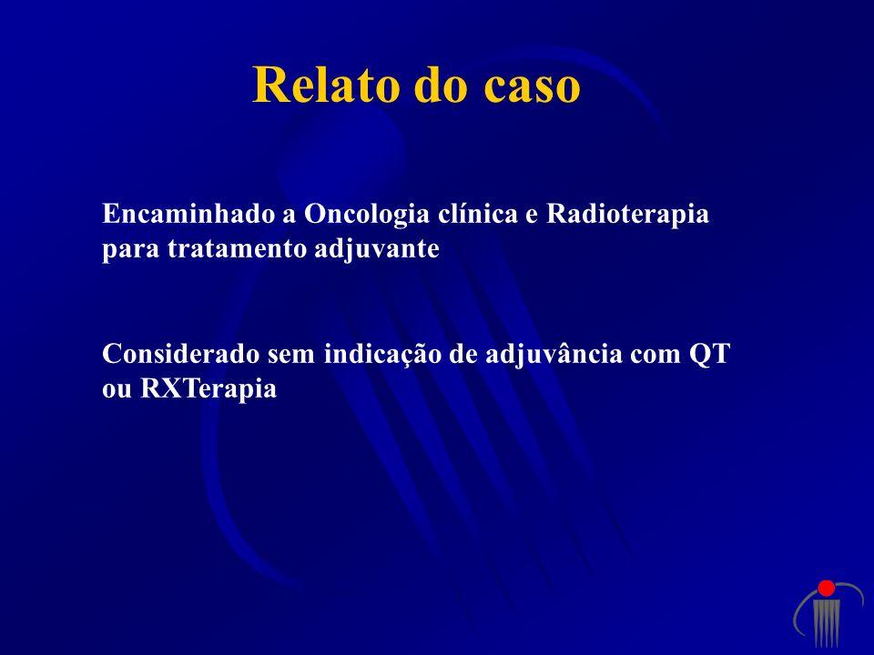 Relato do caso Encaminhado a Oncologia clínica e Radioterapia para tratamento adjuvante.