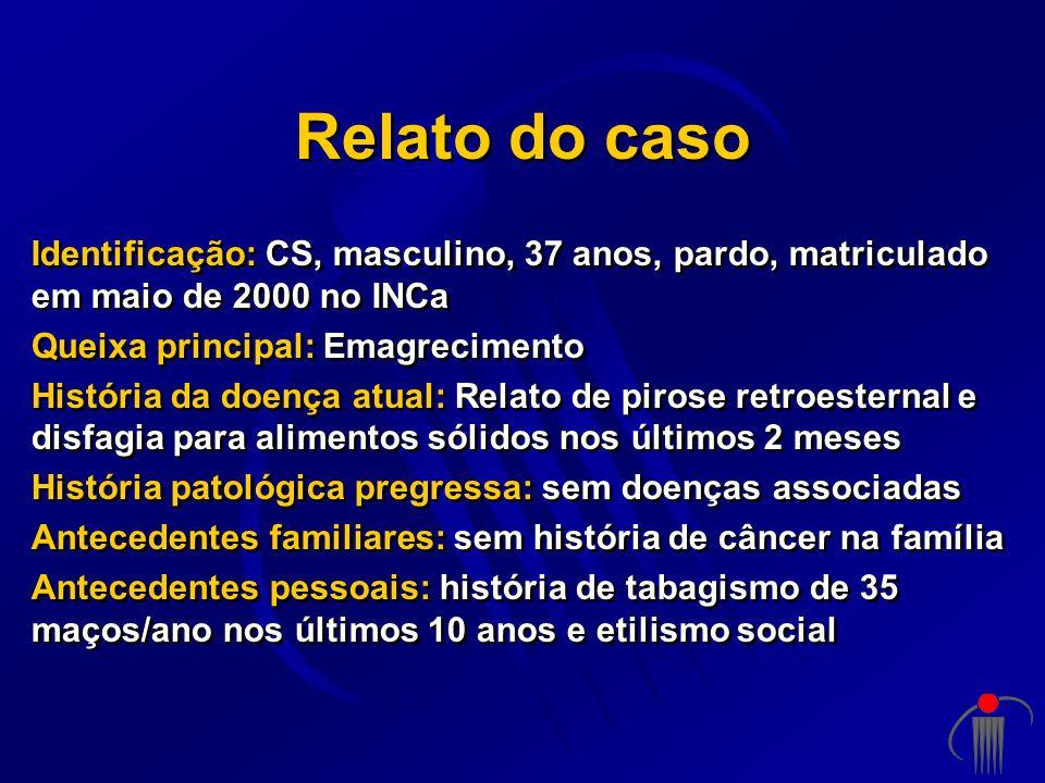 Relato do casoIdentificação: CS, masculino, 37 anos, pardo, matriculado em maio de 2000 no INCa. Queixa principal: Emagrecimento.