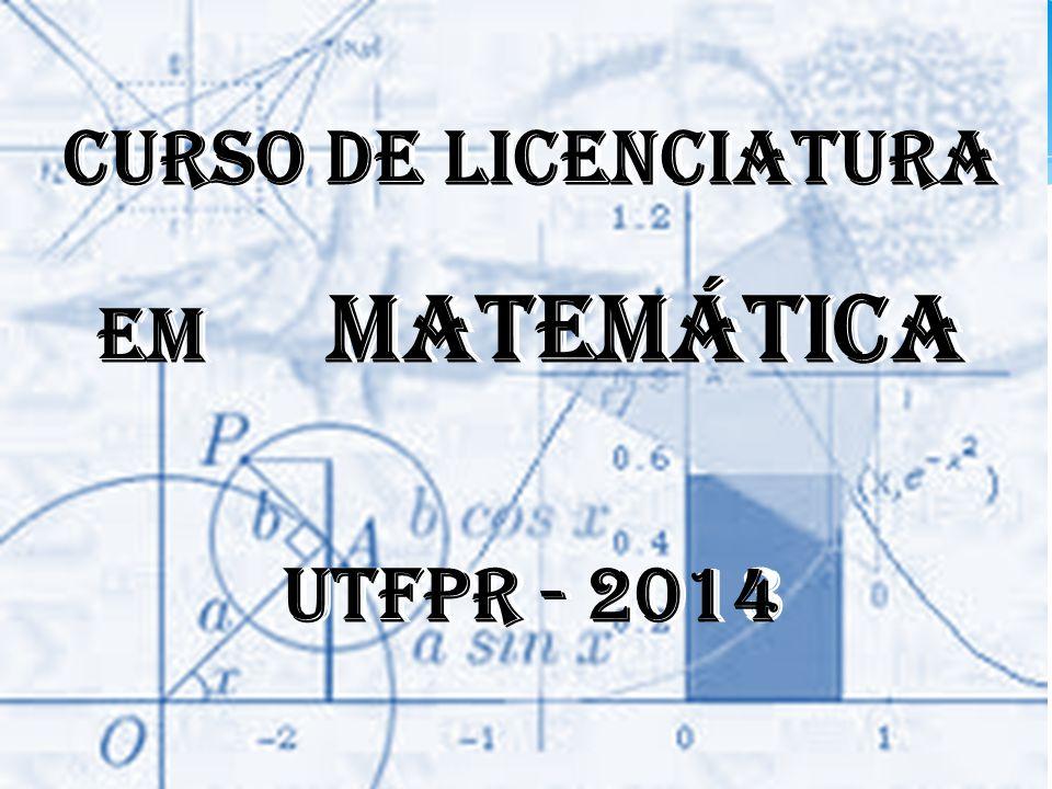 CURSO DE LICENCIATURA EM MATEMÁTICA. UTFPR - 2014. CURSO DE LICENCIATURA. EM MATEMÁTICA.
