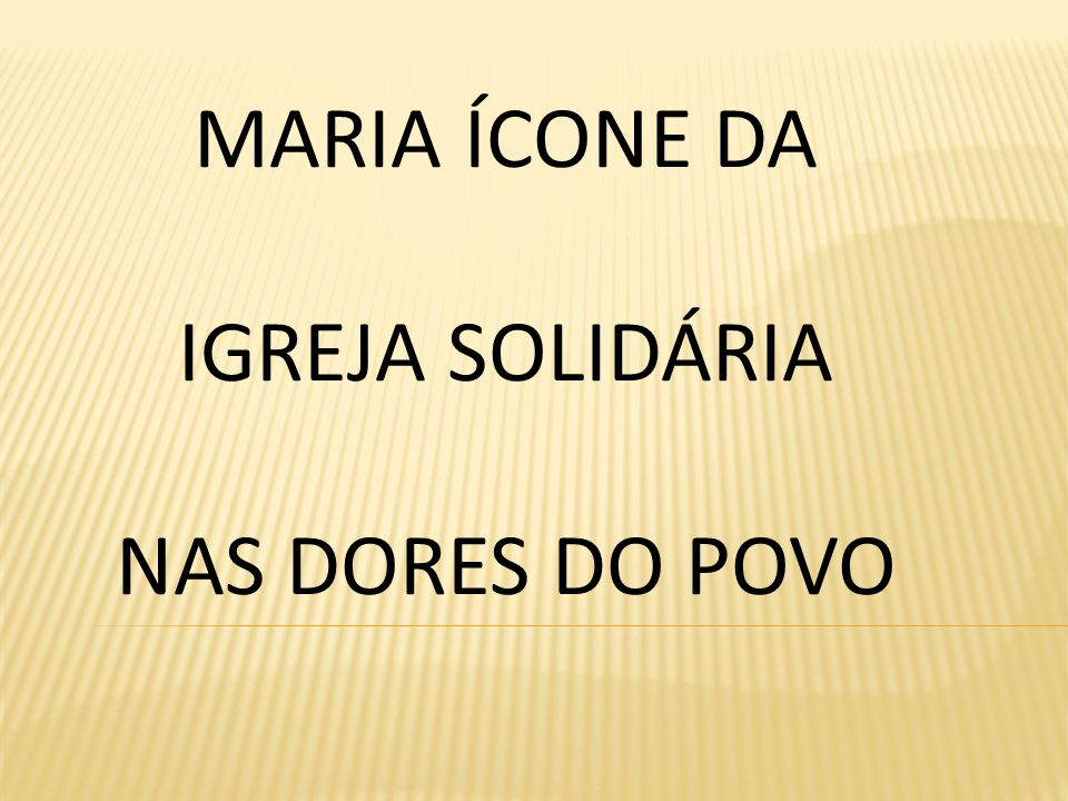 MARIA ÍCONE DA IGREJA SOLIDÁRIA NAS DORES DO POVO