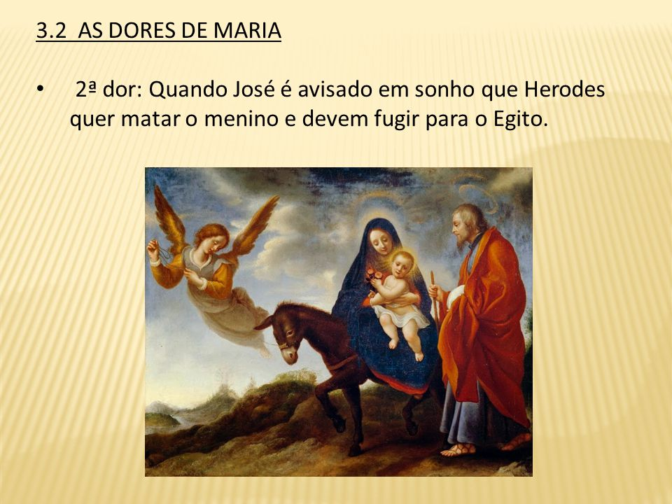 3.2 AS DORES DE MARIA 2ª dor: Quando José é avisado em sonho que Herodes quer matar o menino e devem fugir para o Egito.
