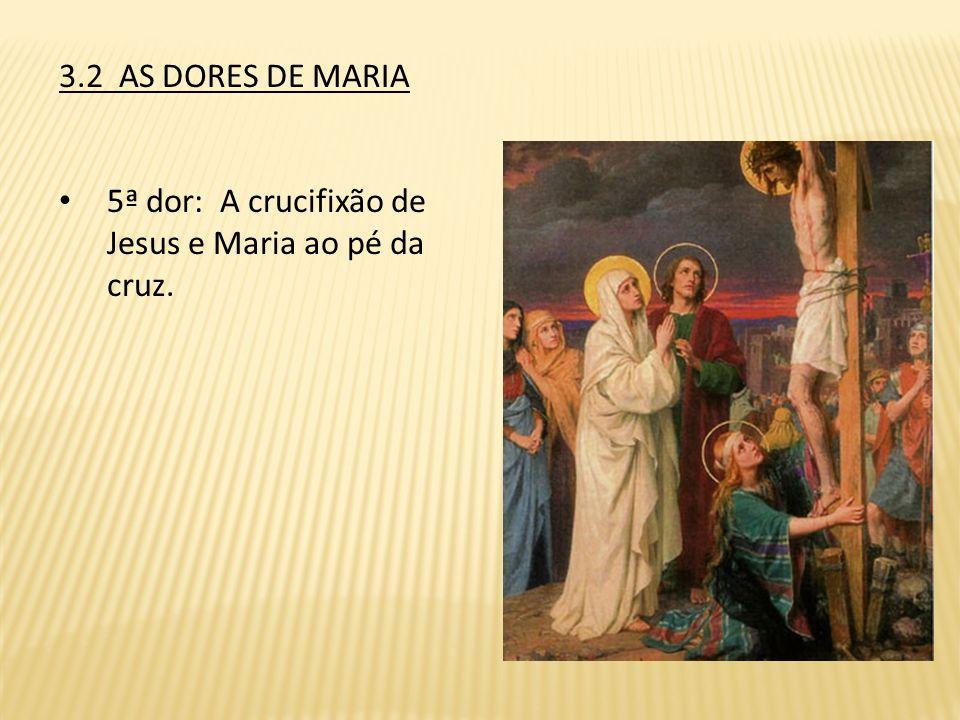3.2 AS DORES DE MARIA 5ª dor: A crucifixão de Jesus e Maria ao pé da cruz.