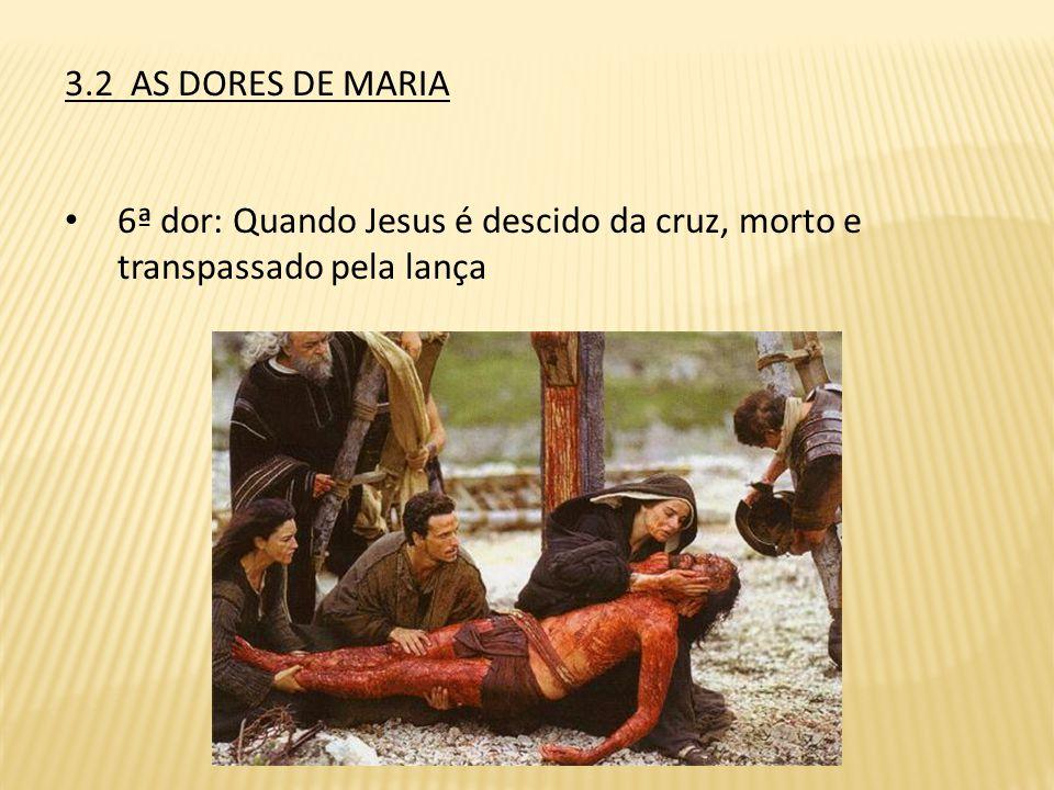 3.2 AS DORES DE MARIA 6ª dor: Quando Jesus é descido da cruz, morto e transpassado pela lança