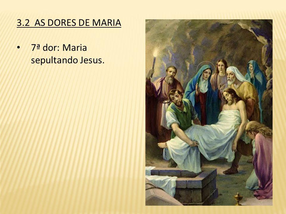 3.2 AS DORES DE MARIA 7ª dor: Maria sepultando Jesus.