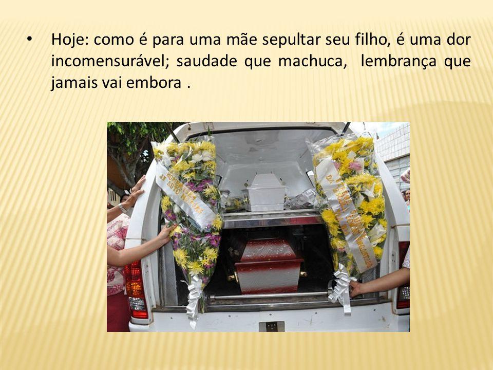 Hoje: como é para uma mãe sepultar seu filho, é uma dor incomensurável; saudade que machuca, lembrança que jamais vai embora .