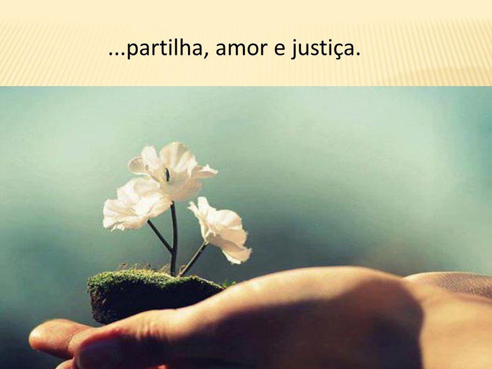 ...partilha, amor e justiça.