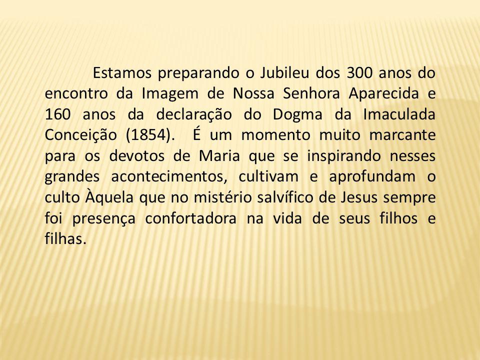 Estamos preparando o Jubileu dos 300 anos do encontro da Imagem de Nossa Senhora Aparecida e 160 anos da declaração do Dogma da Imaculada Conceição (1854).