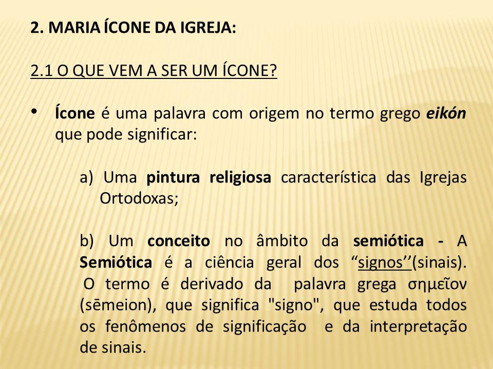 2. MARIA ÍCONE DA IGREJA: 2.1 O QUE VEM A SER UM ÍCONE Ícone é uma palavra com origem no termo grego eikón que pode significar: