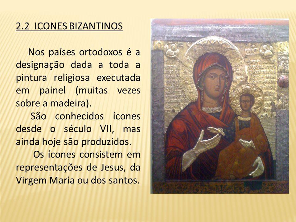 2.2 ICONES BIZANTINOS Nos países ortodoxos é a designação dada a toda a pintura religiosa executada em painel (muitas vezes sobre a madeira).