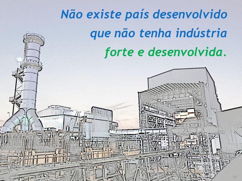 Não existe país desenvolvido que não tenha indústria forte e desenvolvida.