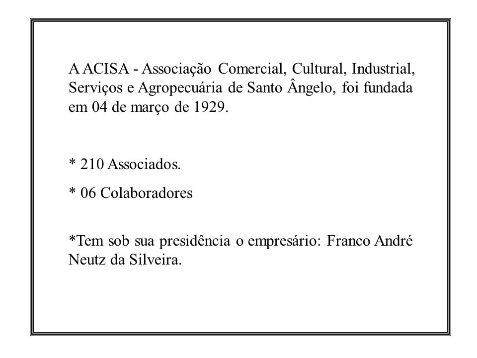 A ACISA - Associação Comercial, Cultural, Industrial, Serviços e Agropecuária de Santo Ângelo, foi fundada em 04 de março de 1929.