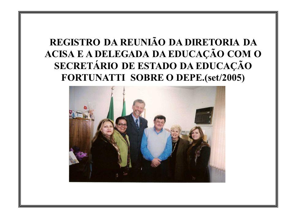 REGISTRO DA REUNIÃO DA DIRETORIA DA ACISA E A DELEGADA DA EDUCAÇÃO COM O SECRETÁRIO DE ESTADO DA EDUCAÇÃO FORTUNATTI SOBRE O DEPE.(set/2005)